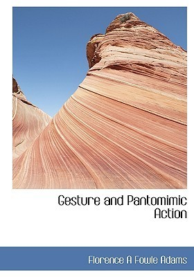 Gesture and Pantomimic Action  by  Florence Adelaide Fowle Adams