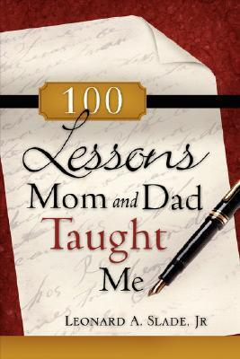 100 Lessons Mom and Dad Taught Me  by  Leonard A. Slade Jr.