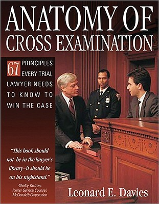 Anatomy of Cross-Examination: 67 Principles Every Trial Lawyer Needs to Know to Win the Case Leonard Davies