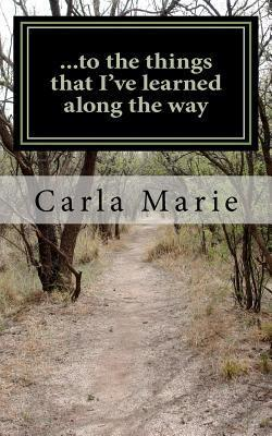 ...to the Things That Ive Learned Along the Way Carla Marie