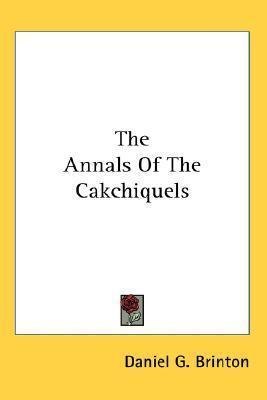 The Annals Of The Cakchiquels  by  Daniel Garrison Brinton