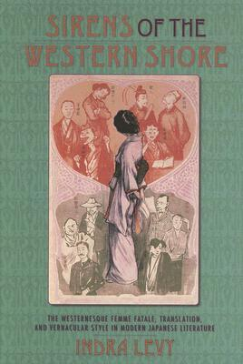 Sirens of the Western Shore: Westernesque Women and Translation in Modern Japanese Literature  by  Indra Levy