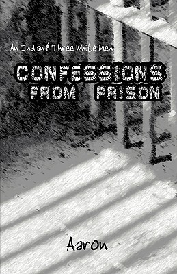 An Indian and Three White Men: Confessions from Prison Aaron