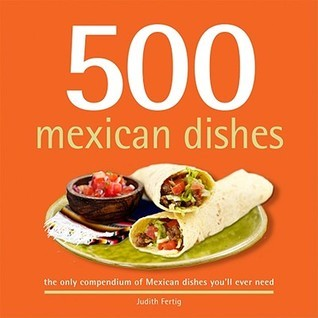 500 Mexican Dishes: The Only Compendium of Mexican Dishes Youll Ever Need Judith M. Fertig