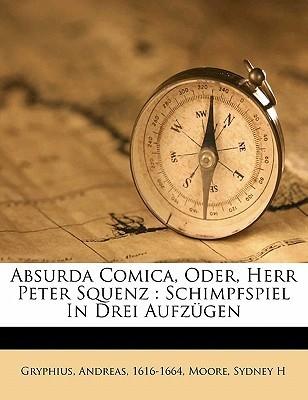 Absurda Comica, Oder, Herr Peter Squenz: Schimpfspiel in Drei Aufzugen  by  Andreas Gryphius
