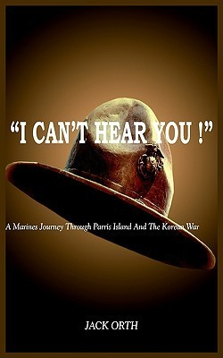 I Cant Hear You !: A Marines Journey Through Parris Island and the Korean War  by  Jack Orth