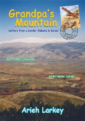 Grandpas Mountain: Letters from a Border Kibbutz in Israel  by  Arieh Larkey