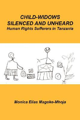 Child-Widows Silenced and Unheard: Human Rights Sufferers in Tanzania  by  Monica Elias Magoke-Mhoja