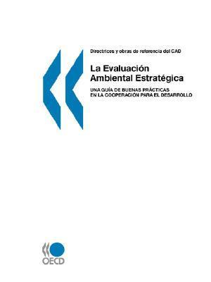 Directrices y Obras de Referencia del CAD: La Evaluacin Ambiental Estratgica: Una Gua de Buenas Prcticas En La Cooperacin Para El Desarrollo  by  OECD/OCDE