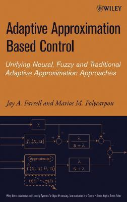 Adaptive Approximation Based Control: Unifying Neural, Fuzzy and Traditional Adaptive Approximation Approaches  by  Jay A. Farrell