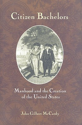 Citizen Bachelors: Manhood and the Creation of the United States John Gilbert Mccurdy