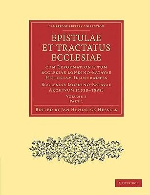 Epistulae Et Tractatus Ecclesiae Cum Reformationis Tum Ecclesiae Londino-Batavae Historiam Illustrantes 5 Part Set: Ecclesiae Londino-Batavae Archivum Jan Hendrick Hessels