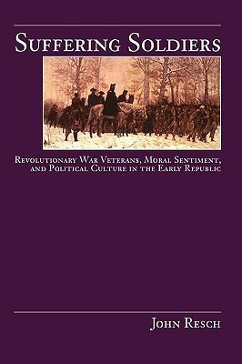 Suffering Soldiers: Revolutionary War Veterans, Moral Sentiment, and Political Culture in the Early Republic  by  John P. Resch