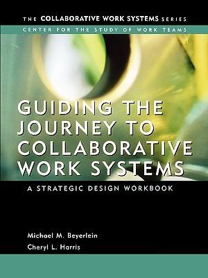 Guiding the Journey to Collaborative Work Systems: A Strategic Design Workbook Michael M. Beyerlein
