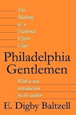 Philadelphia Gentlemen: The Making of a National Upper Class  by  E. Digby Baltzell