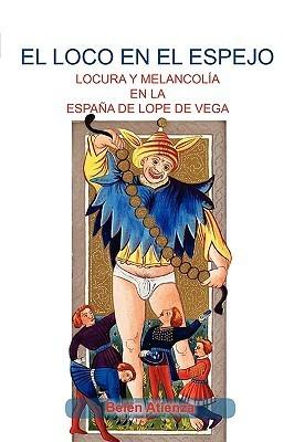 Loco En El Espejo: Locura y Melanchola En La Espana de Lope Loco En El Espejo: Locura y Melanchola En La Espana de Lope de Vega. de Vega  by  Atienza Beln