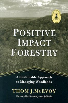 Positive Impact Forestry: A Sustainable Approach To Managing Woodlands  by  Thomas J. McEvoy