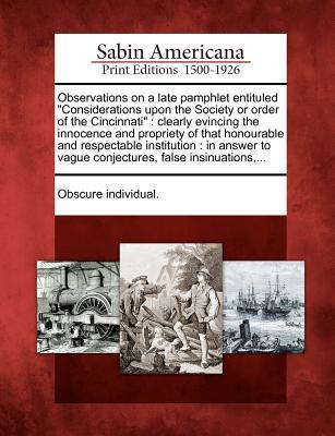 Observations on a Late Pamphlet Entituled Considerations Upon the Society or Order of the Cincinnati: Clearly Evincing the Innocence and Propriety of That Honourable and Respectable Institution: In Answer to Vague Conjectures, False Insinuations, ... Obscure Individual