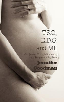 T.S.G., E.D.G. and Me: Our Journey Through Pregnancy and Postpartum Psychosis  by  Jennifer Goodman