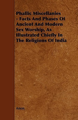 Phallic Miscellanies - Facts and Phases of Ancient and Modern Sex Worship, as Illustrated Chiefly in the Religions of India Anonymous