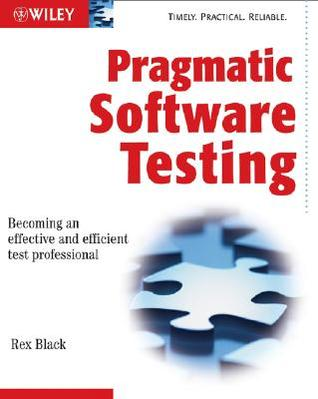 Pragmatic Software Testing: Becoming an Effective and Efficient Test Professional Rex Black