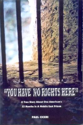 You Have No Rights Here: A True Story About One Americans 33 Months in a Middle East Prison  by  Paul Ciceri