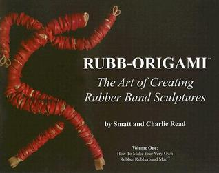 Rubb-Origami: The Art of Creating Rubber Band Sculptures, Volume One: How to Make Your Very Own Rubber Rubberband Man  by  Charlie Read