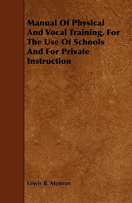 Manual of Physical and Vocal Training, for the Use of Schools and for Private Instruction Lewis Baxter Monroe