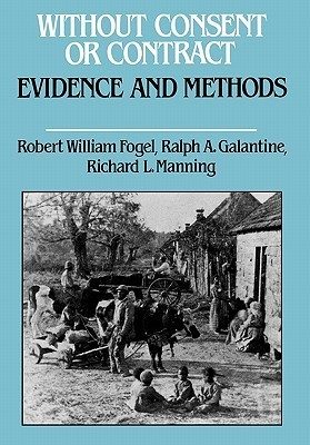 Without Consent Or Contract: The Rise And Fall Of American Slavery:  Evidence And Methods  by  Robert William Fogel