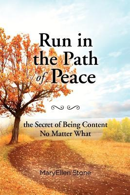 Run in the Path of Peace: The Secret of Being Content No Matter What Maryellen Stone