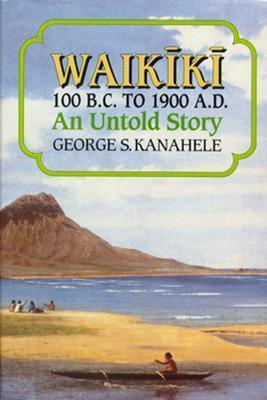 Waikiki, 100 B.C. to 1900 A.D: An Untold Story George S. Kanahele