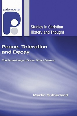 Peace, Toleration and Decay: The Ecclesiology of Later Stuart Dissent  by  Martin Sutherland