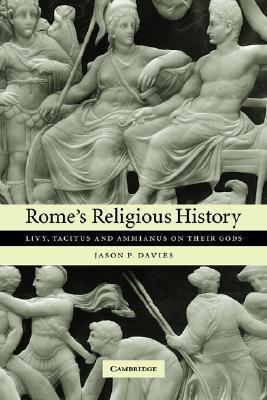 Romes Religious History: Livy, Tacitus and Ammianus on Their Gods Jason P. Davies