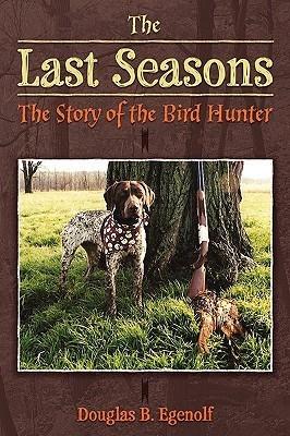 The Last Seasons: The Story of the Bird Hunter  by  Douglas B. Egenolf