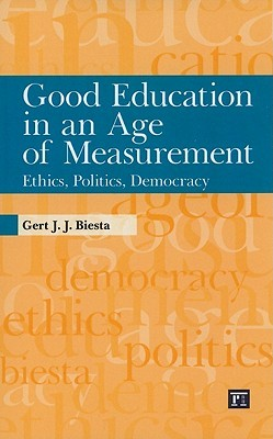 Good Education in an Age of Measurement: Ethics, Politics, Democracy Gert J.J. Biesta