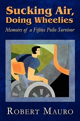 Sucking Air, Doing Wheelies: Memoirs of a Fifties Polio Survivor Robert Mauro
