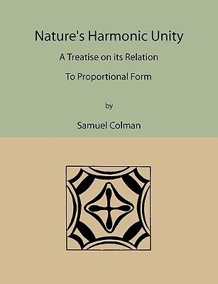 Natures Harmonic Unity: A Treatise on Its Relation to Proportional Form Samuel Colman