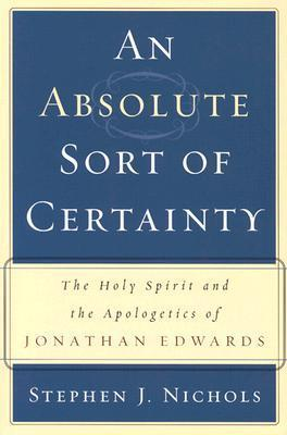 An Absolute Sort of Certainty: The Holy Spirit and the Apologetics of Jonathan Edwards  by  Stephen J. Nichols