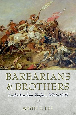 Barbarians and Brothers: Anglo-American Warfare, 1500-1865 Wayne E. Lee