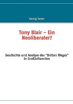 Tony Blair - Ein Neoliberaler?: Geschichte und Analyse des Dritten Weges in Großbritannien Georg Sever