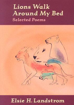 Lions Walk Around My Bed: Selected Poems  by  Elsie H. Landstrom