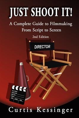 Just Shoot It!: A Complete Guide to Filmmaking from Script to Screen - 2nd Edition Curtis Kessinger