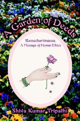 A Garden of Deeds: Ramacharitmanas, a Message of Human Ethics  by  Shiva Kumar Tripathi