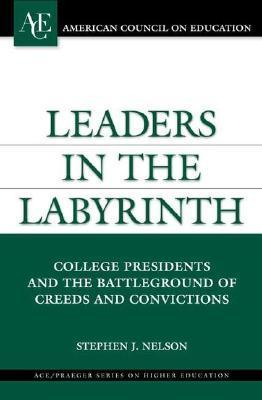 Leaders in the Labyrinth: College Presidents and the Battleground of Creeds and Convictions  by  Stephen J. Nelson