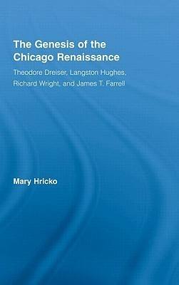 The Genesis of the Chicago Renaissance: Theodore Dreiser, Langston Hughes, Richard Wright, and James T. Farrell  by  Mary Hricko