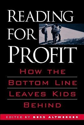 Reading for Profit: How the Bottom Line Leaves Kids Behind Bess Altwerger