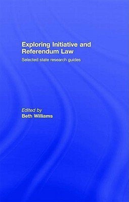 Exploring Initiative and Referendum Law: Selected State Research Guides  by  Beth Williams