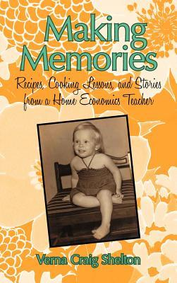 Making Memories: Recipes, Cooking Lessons, and Stories from a Home Economics Teacher  by  Verna Craig Shelton