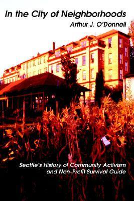 In the City of Neighborhoods: Seattles History of Community Activism and Non-Profit Survival Guide Arthur J. ODonnell