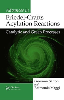 Advances in Friedel-Crafts Acylation Reactions: Catalytic and Green Processes  by  Giovanni Sartori